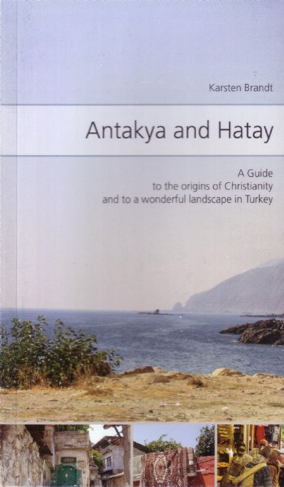 ANTAKYA AND HATAY - A GUIDE TO THE ORIGINS OF CHRISTIANITY AND TO A WONDERFUL LANDSCAPE IN TURKEY